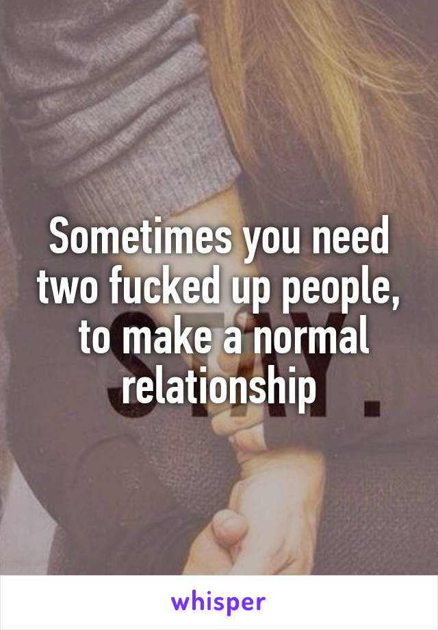 Sometimes you need two fucked up people,  to make a normal relationship