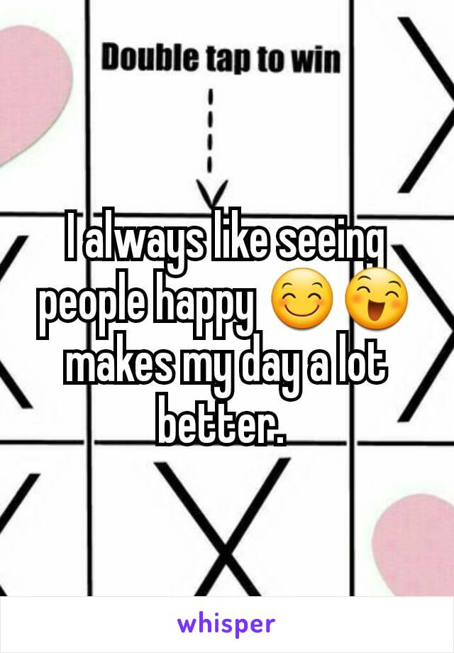 I always like seeing people happy 😊😄 makes my day a lot better.