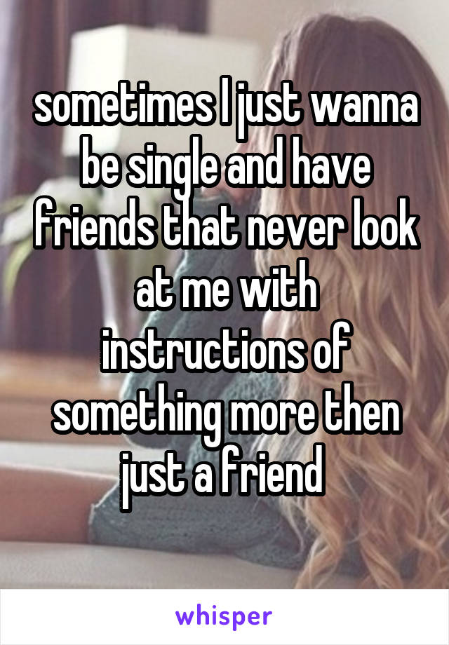 sometimes I just wanna be single and have friends that never look at me with instructions of something more then just a friend
