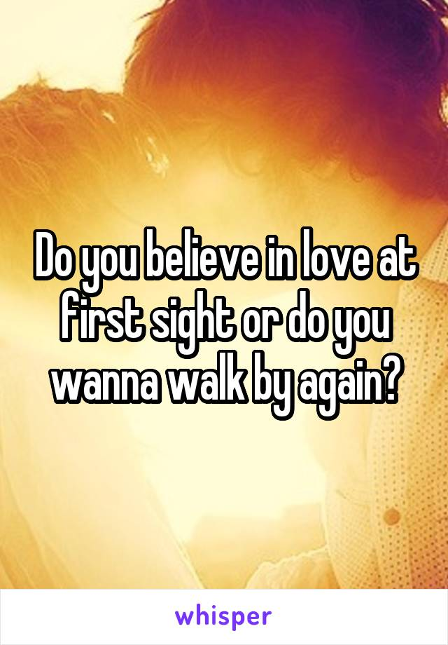 Do you believe in love at first sight or do you wanna walk by again?