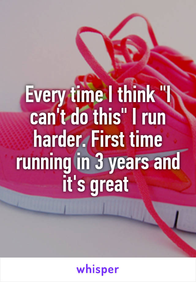 """Every time I think """"I can't do this"""" I run harder. First time running in 3 years and it's great"""