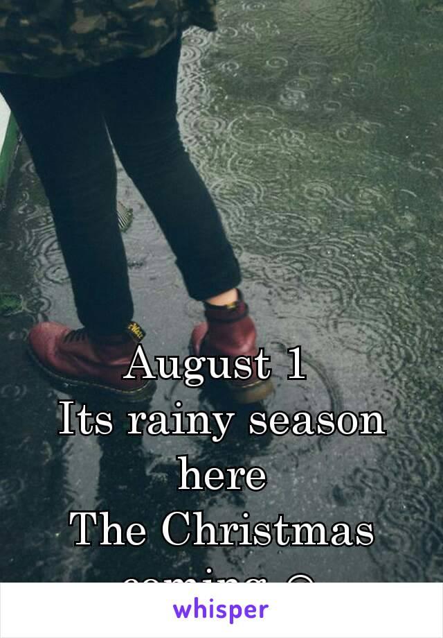 August 1  Its rainy season here The Christmas coming ☺