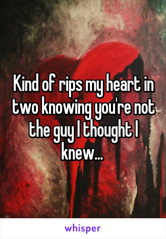 Kind of rips my heart in two knowing you're not the guy I thought I knew...