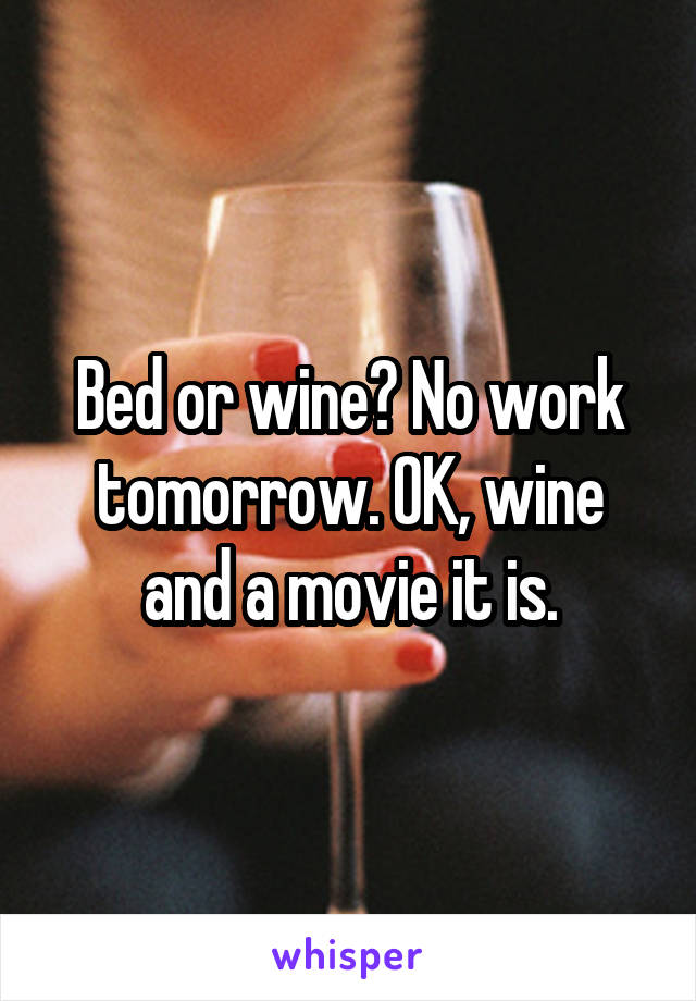 Bed or wine? No work tomorrow. OK, wine and a movie it is.