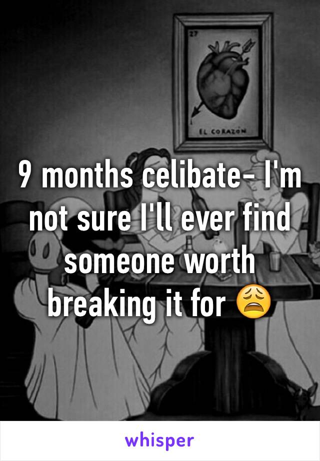 9 months celibate- I'm not sure I'll ever find someone worth breaking it for 😩