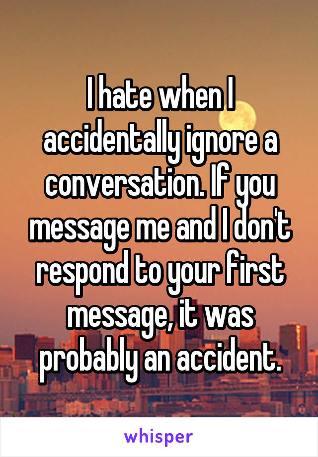 I hate when I accidentally ignore a conversation. If you message me and I don't respond to your first message, it was probably an accident.