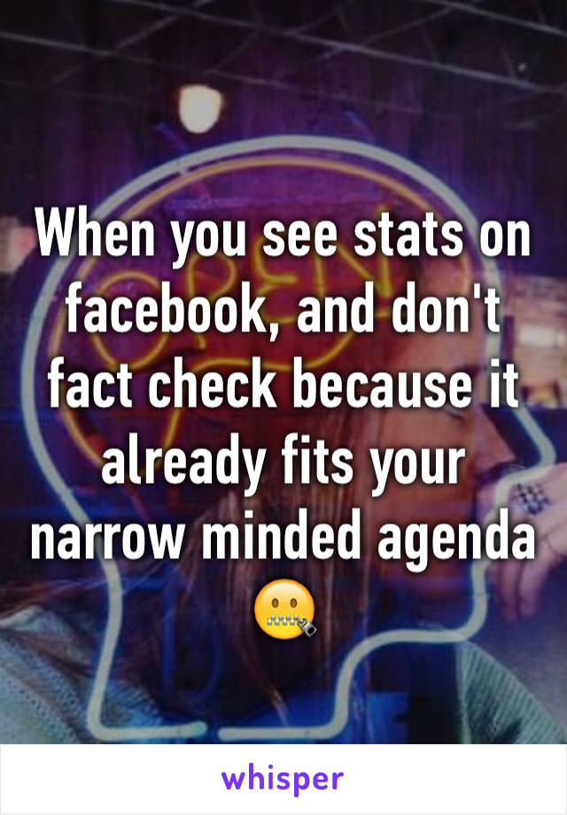 When you see stats on facebook, and don't fact check because it already fits your narrow minded agenda 🤐