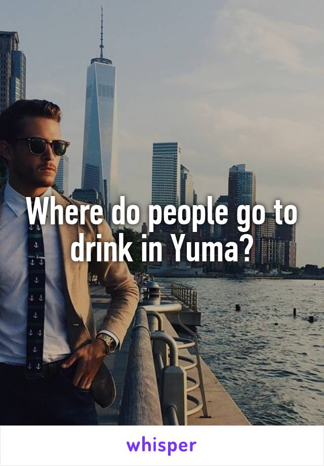 Where do people go to drink in Yuma?