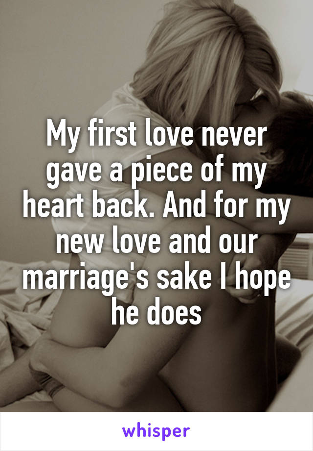 My first love never gave a piece of my heart back. And for my new love and our marriage's sake I hope he does