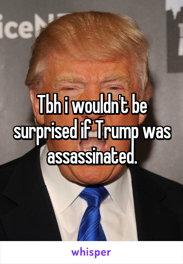 Tbh i wouldn't be surprised if Trump was assassinated.