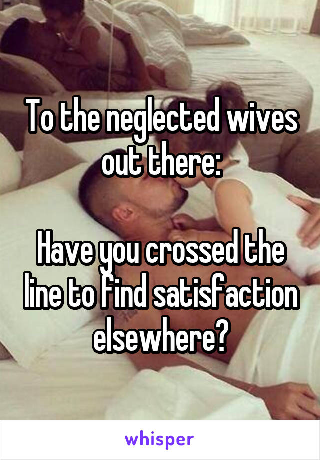To the neglected wives out there:  Have you crossed the line to find satisfaction elsewhere?