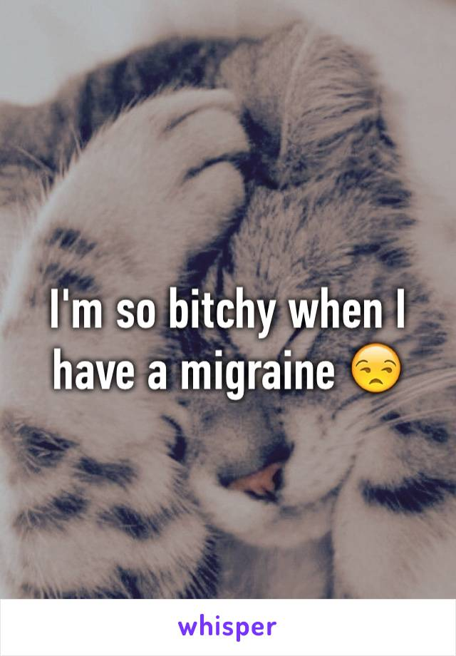 I'm so bitchy when I have a migraine 😒