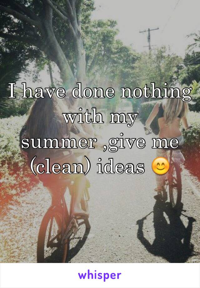 I have done nothing with my summer ,give me (clean) ideas 😊
