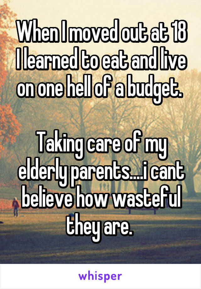 When I moved out at 18 I learned to eat and live on one hell of a budget.   Taking care of my elderly parents....i cant believe how wasteful they are.