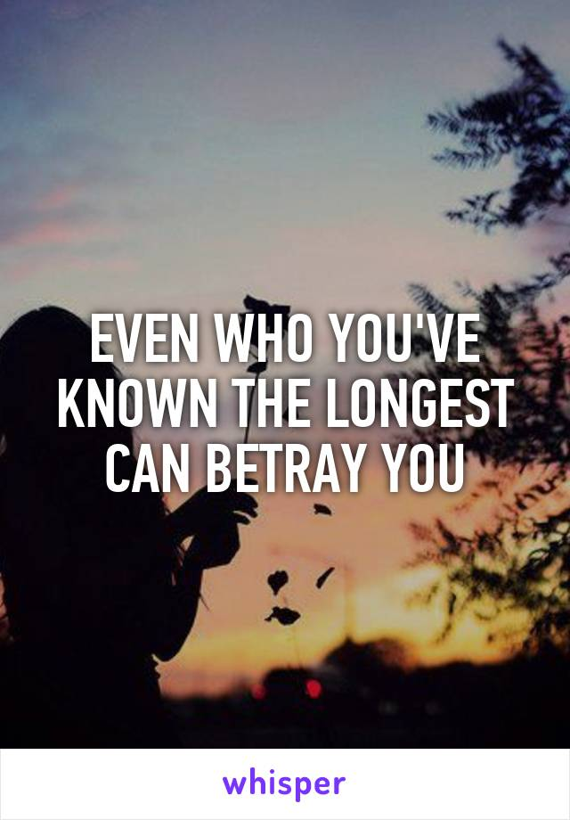 EVEN WHO YOU'VE KNOWN THE LONGEST CAN BETRAY YOU
