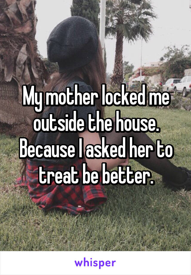 My mother locked me outside the house. Because I asked her to treat be better.