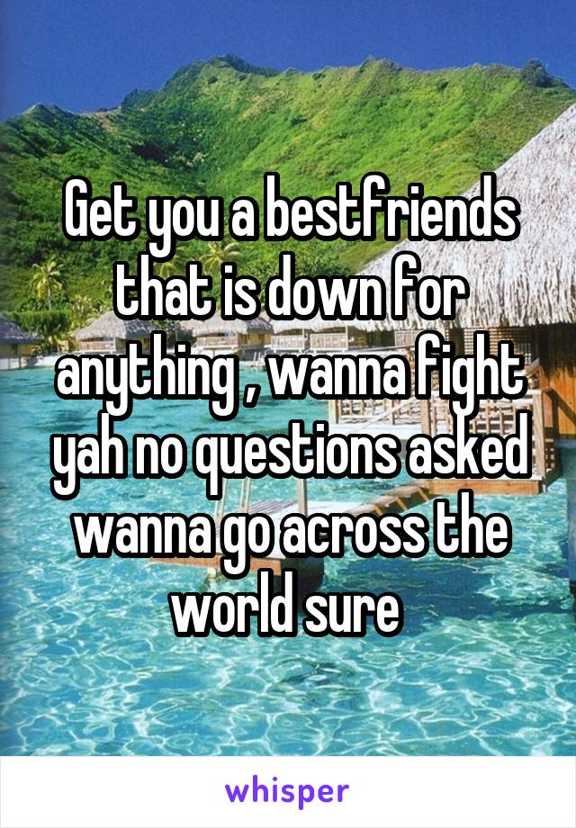 Get you a bestfriends that is down for anything , wanna fight yah no questions asked wanna go across the world sure