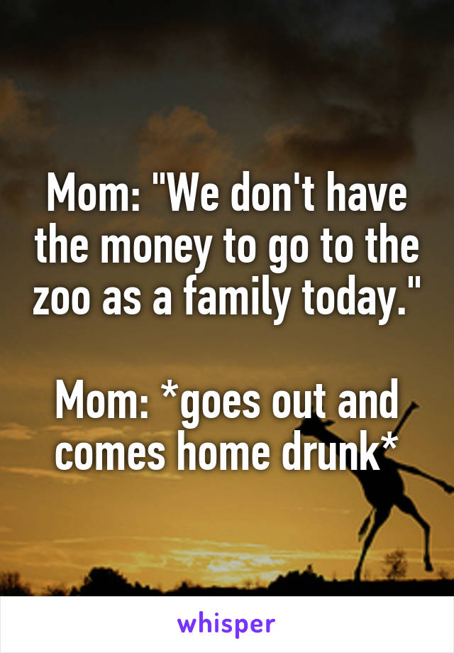 "Mom: ""We don't have the money to go to the zoo as a family today.""  Mom: *goes out and comes home drunk*"