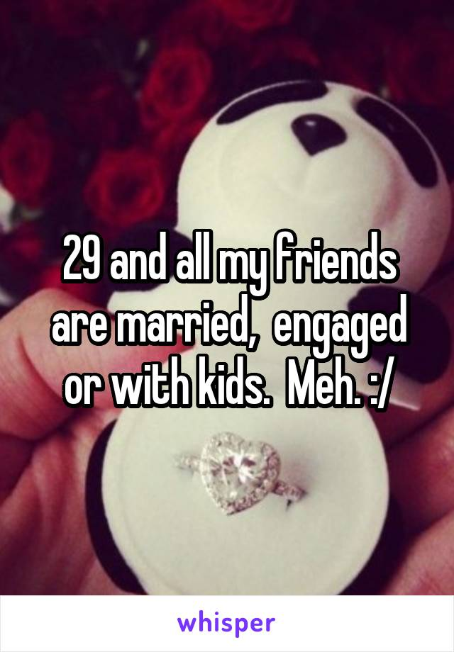 29 and all my friends are married,  engaged or with kids.  Meh. :/