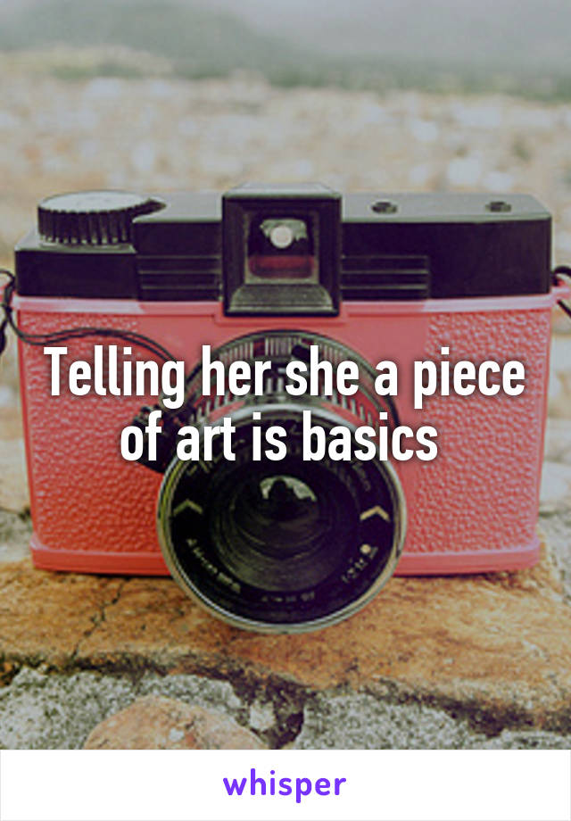 Telling her she a piece of art is basics