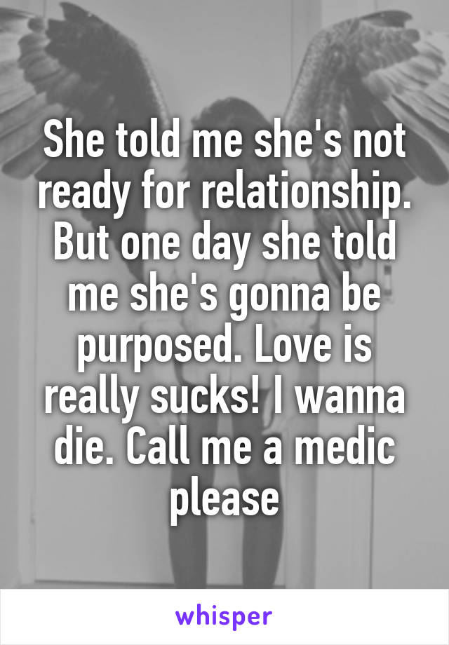 She told me she's not ready for relationship. But one day she told me she's gonna be purposed. Love is really sucks! I wanna die. Call me a medic please