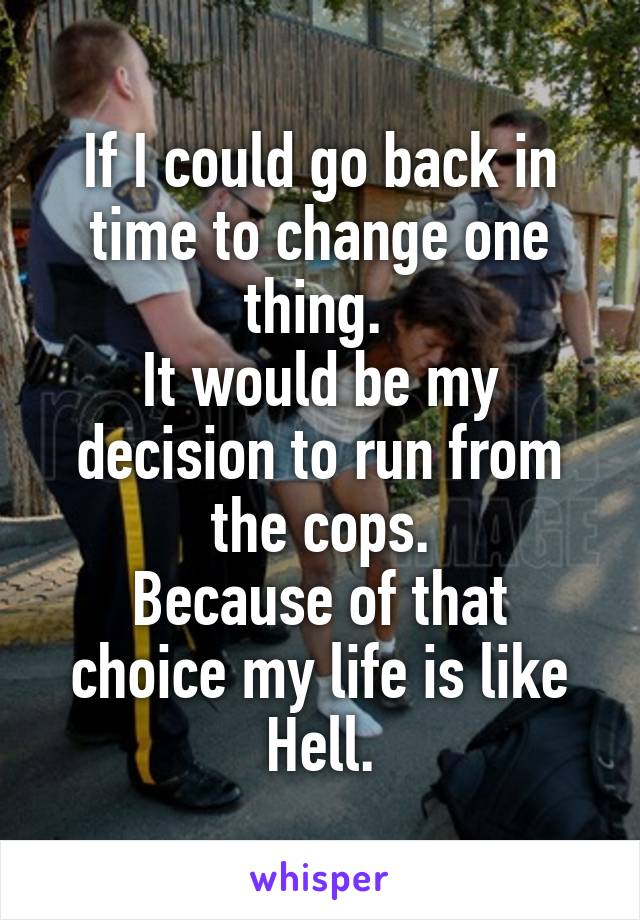 If I could go back in time to change one thing.  It would be my decision to run from the cops. Because of that choice my life is like Hell.