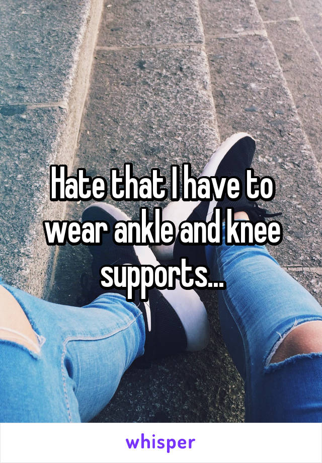Hate that I have to wear ankle and knee supports...