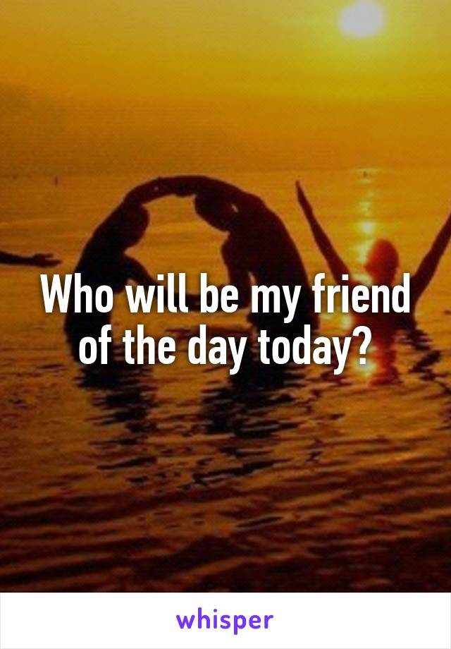 Who will be my friend of the day today?