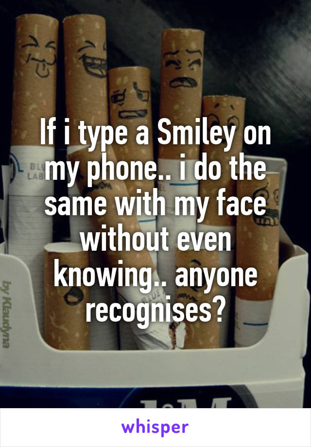 If i type a Smiley on my phone.. i do the same with my face without even knowing.. anyone recognises?