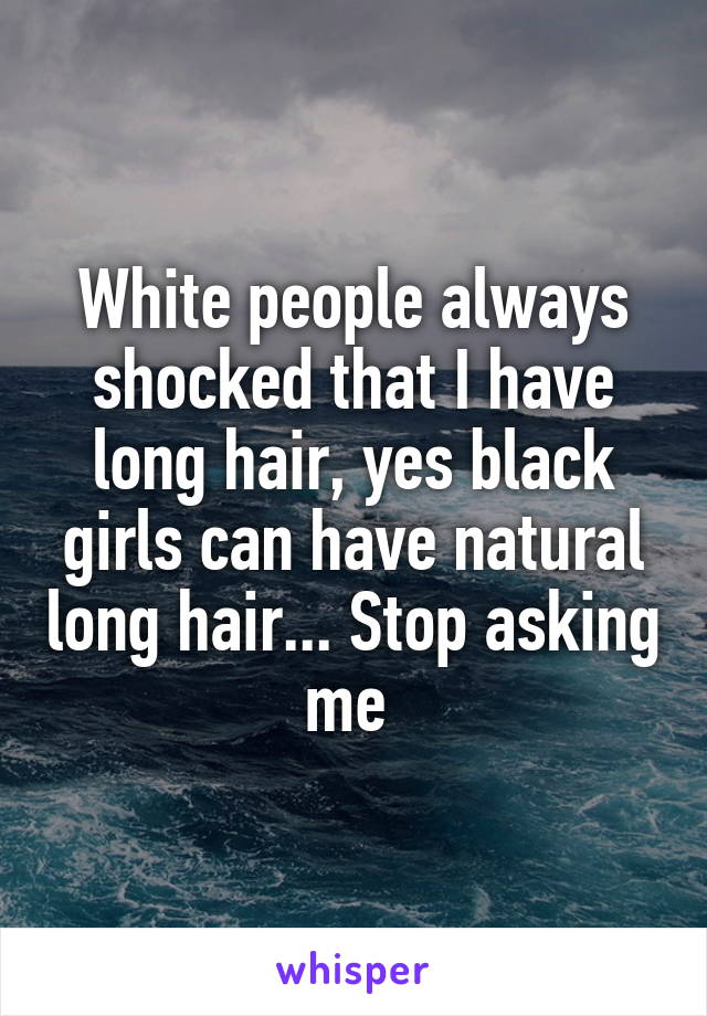 White people always shocked that I have long hair, yes black girls can have natural long hair... Stop asking me