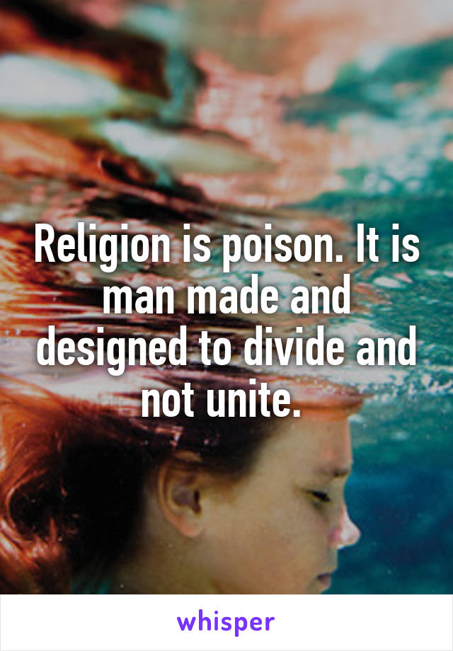 Religion is poison. It is man made and designed to divide and not unite.