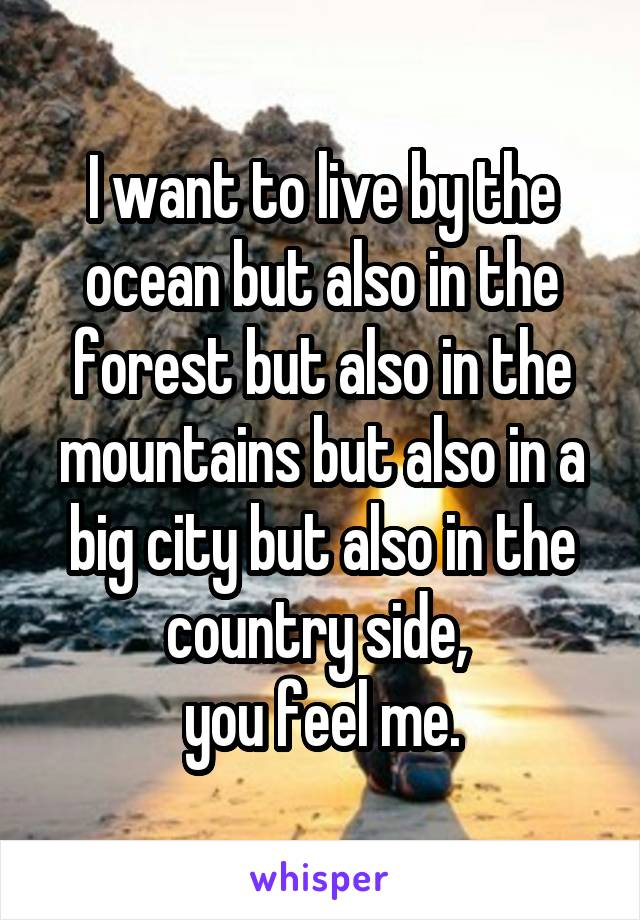 I want to live by the ocean but also in the forest but also in the mountains but also in a big city but also in the country side,  you feel me.