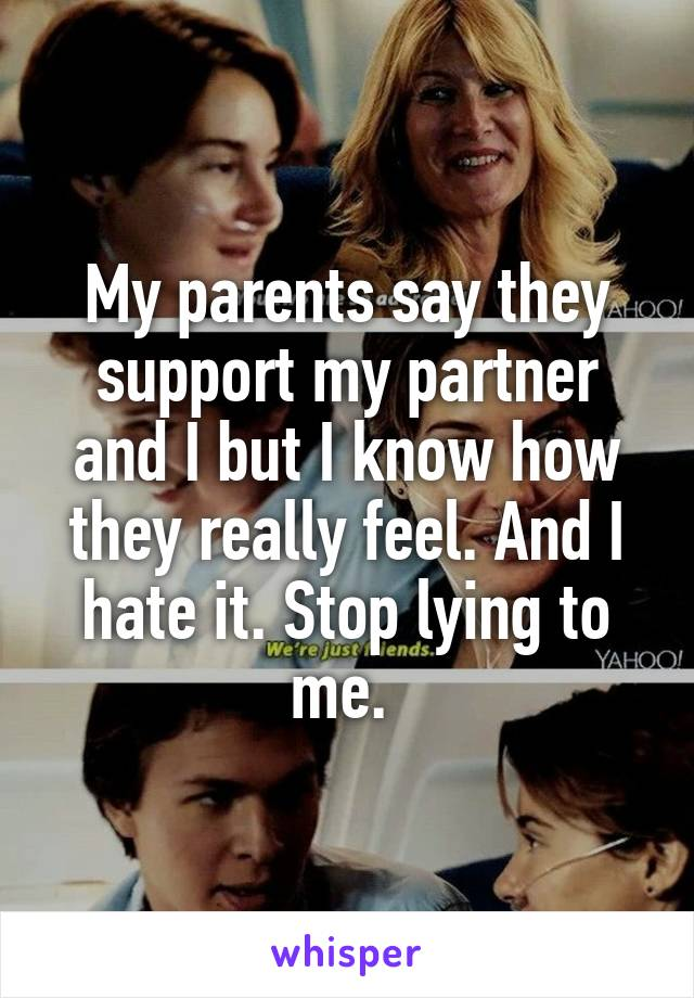 My parents say they support my partner and I but I know how they really feel. And I hate it. Stop lying to me.