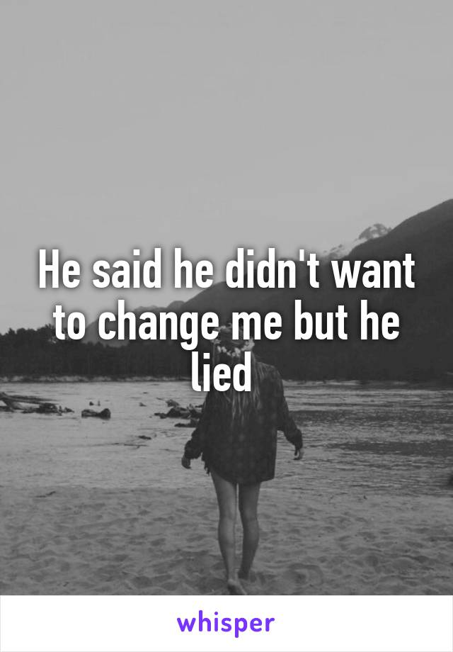 He said he didn't want to change me but he lied