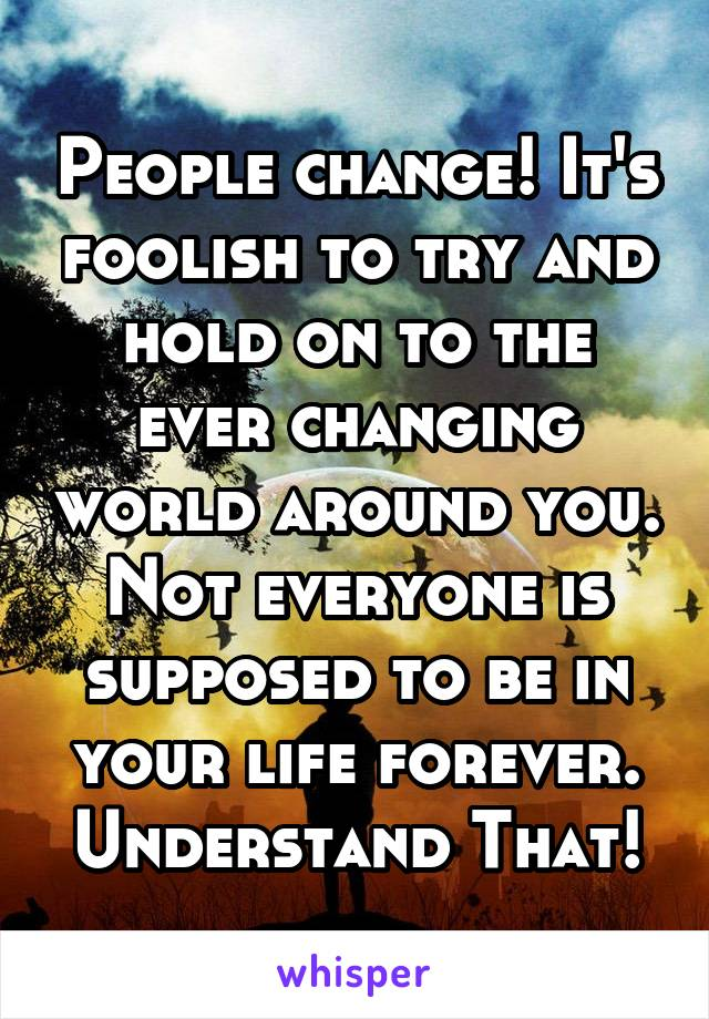 People change! It's foolish to try and hold on to the ever changing world around you. Not everyone is supposed to be in your life forever. Understand That!