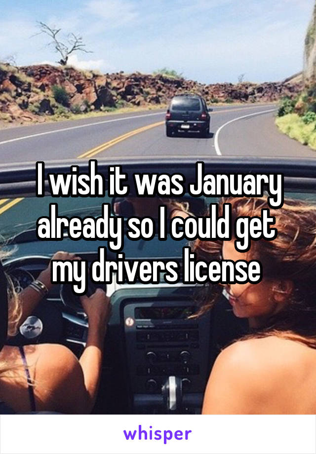 I wish it was January already so I could get  my drivers license