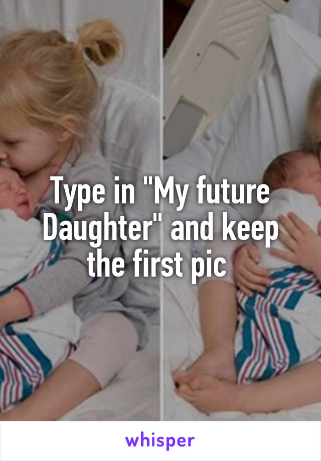 """Type in """"My future Daughter"""" and keep the first pic"""