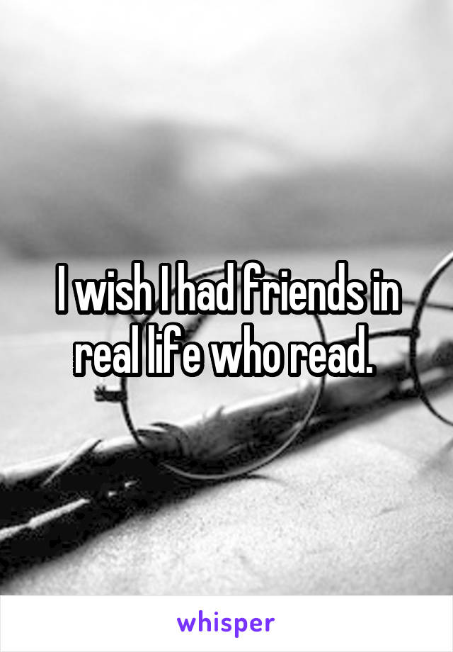 I wish I had friends in real life who read.
