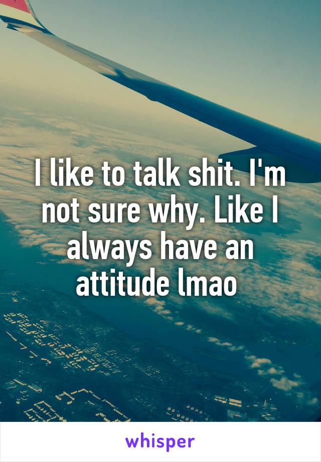 I like to talk shit. I'm not sure why. Like I always have an attitude lmao
