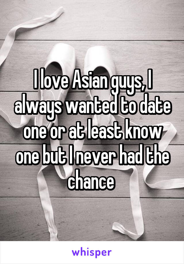 I love Asian guys, I always wanted to date one or at least know one but I never had the chance