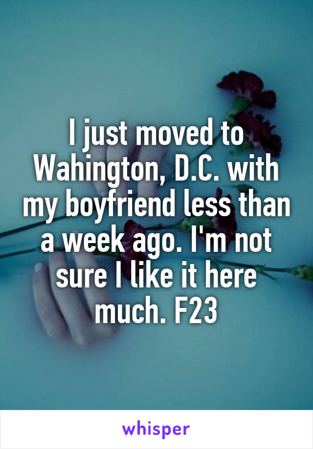 I just moved to Wahington, D.C. with my boyfriend less than a week ago. I'm not sure I like it here much. F23