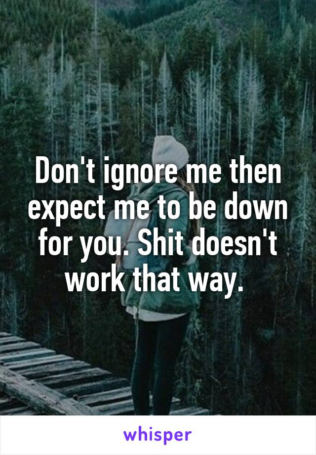 Don't ignore me then expect me to be down for you. Shit doesn't work that way.