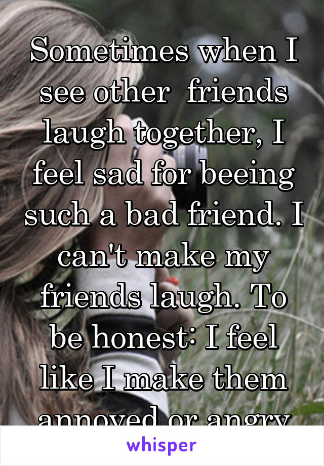Sometimes when I see other  friends laugh together, I feel sad for beeing such a bad friend. I can't make my friends laugh. To be honest: I feel like I make them annoyed or angry