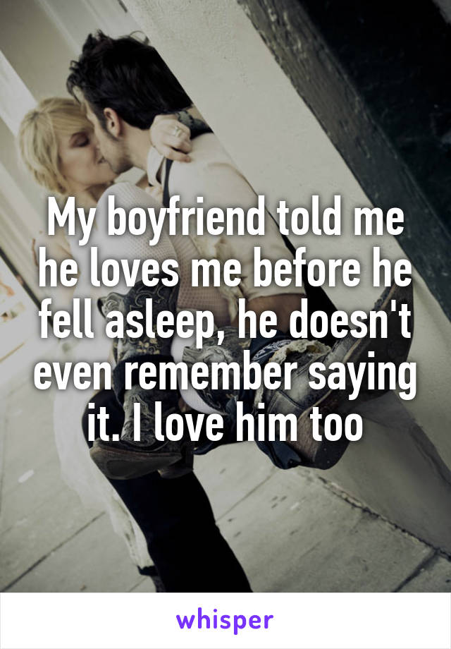My boyfriend told me he loves me before he fell asleep, he doesn't even remember saying it. I love him too