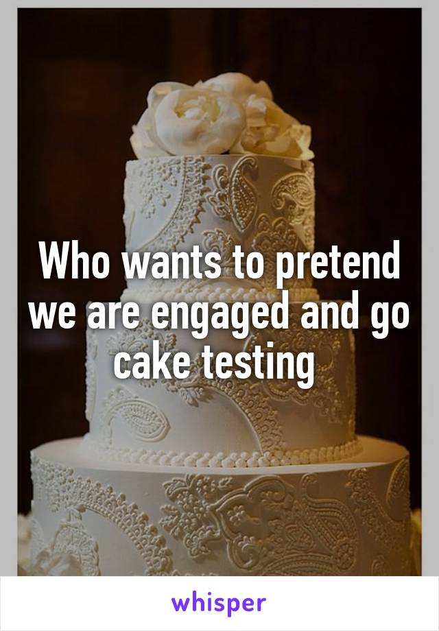 Who wants to pretend we are engaged and go cake testing