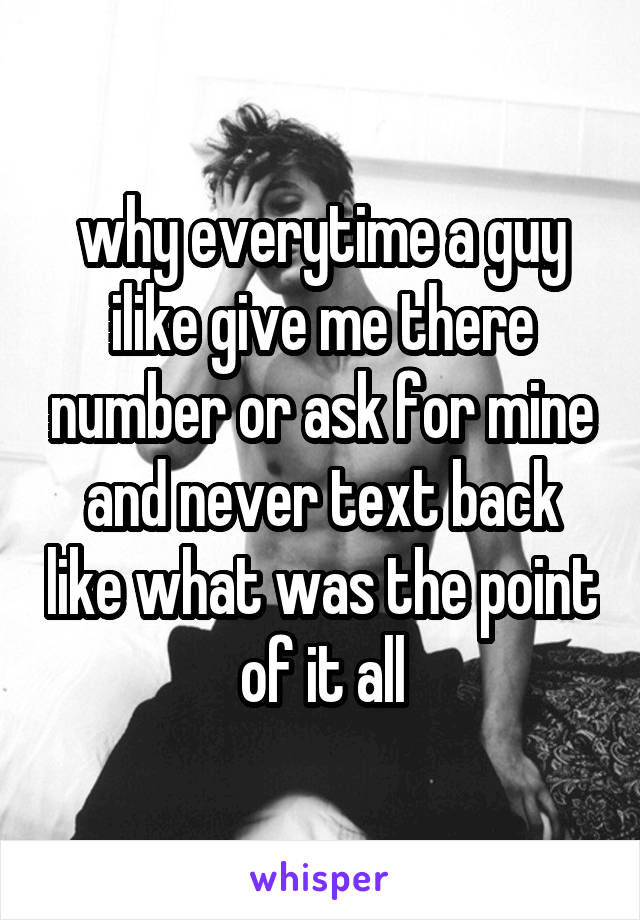 why everytime a guy ilike give me there number or ask for mine and never text back like what was the point of it all