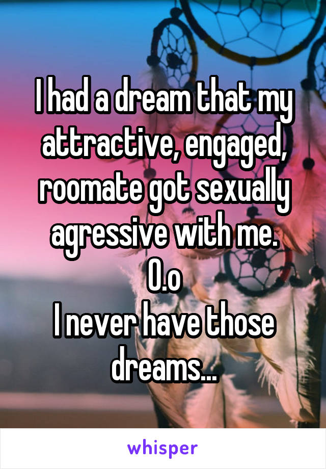 I had a dream that my attractive, engaged, roomate got sexually agressive with me. O.o I never have those dreams...