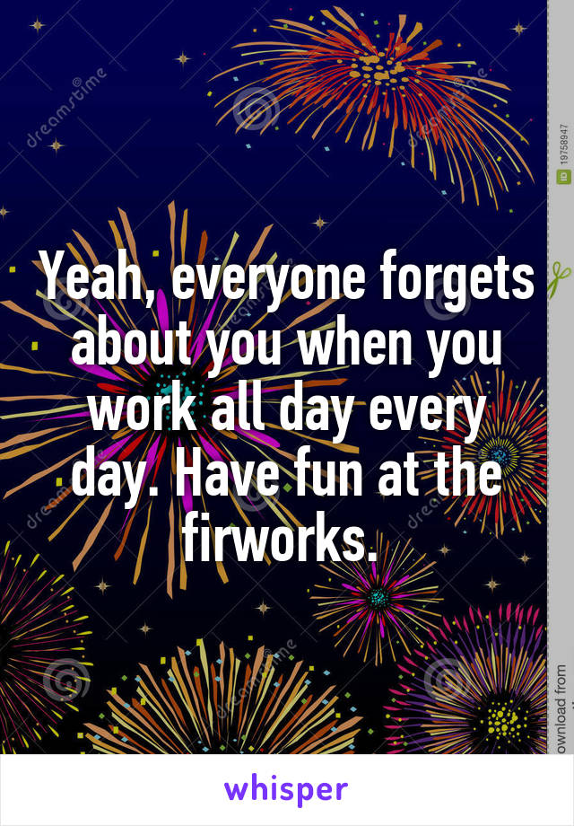 Yeah, everyone forgets about you when you work all day every day. Have fun at the firworks.