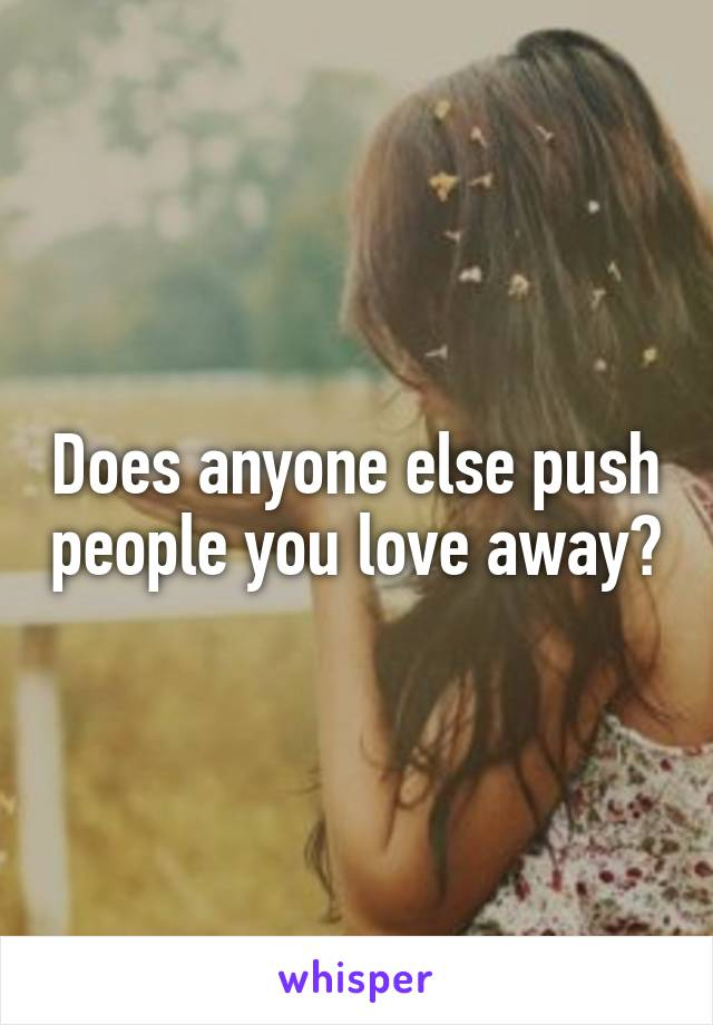 Does anyone else push people you love away?