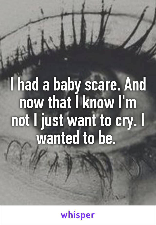I had a baby scare. And now that I know I'm not I just want to cry. I wanted to be.